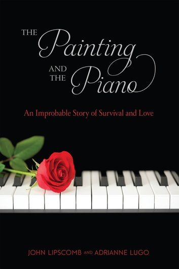 The Painting and the Piano - An Improbable Story of Survival and Love ebook by John Lipscomb,Adrianne Lugo