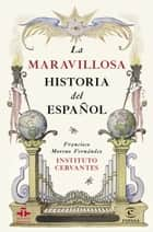 La maravillosa historia del español ebook by Instituto Cervantes, Francisco Moreno Fernández