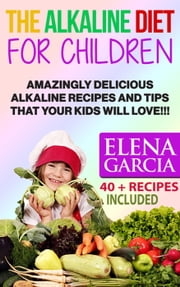 The Alkaline Diet for Children: Amazingly Delicious Alkaline Recipes and Tips That Your Kids Will Love! - Anti Inflammatory, Clean Eating, Alkaline Book, #1 ebook by Elena Garcia