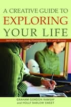 A Creative Guide to Exploring Your Life - Self-Reflection Using Photography, Art, and Writing ebook by
