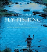 Fifty Favorite Fly-Fishing Tales - Expert Fly Anglers Share Stories from the Sea and Stream ebook by Chris Santella
