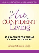 The Art of Confident Living - 10 Practices For Taking Charge of Your Life ebook by Bryan Robinson, Ph.D.