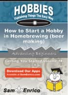 How to Start a Hobby in Homebrewing (beer making) - How to Start a Hobby in Homebrewing (beer making) ebook by Lloyd Norris