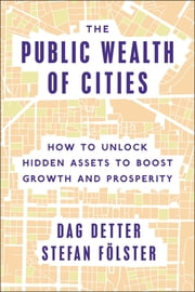The Public Wealth of Cities - How to Unlock Hidden Assets to Boost Growth and Prosperity ebook by Dag Detter, Stefan Fölster