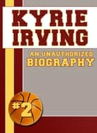 Kyrie Irving - An Unauthorized Biography ebook by Belmont and Belcourt Biographies