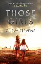 Those Girls - The electrifying thriller that grips you from the very first page ebook by Chevy Stevens