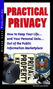 Practical Privacy: How to Keep Your Life...and Your Personal Data...Out of the Public Information Marketplace ebook by Editors, Silver Lake