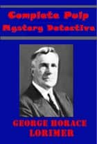 Complete Mystery Detective Pulp ebook by George Horace Lorimer