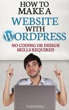 How To Make A Website With WordPress: No Coding or Design Skills Required ebook by Todd Pettee