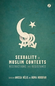 Sexuality in Muslim Contexts - Restrictions and Resistance ebook by Anissa Helie, Homa Hoodfar