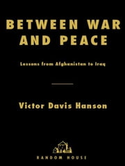 Between War and Peace - Lessons from Afghanistan to Iraq ebook by Victor Davis Hanson