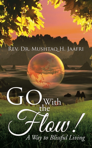 Go with the Flow ! - A Way to Blissful Living ebook by Rev. Dr. Mushtaq H. Jaafri
