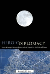 Heroic Diplomacy - Sadat, Kissinger, Carter, Begin and the Quest for Arab-Israeli Peace ebook by Kenneth W. Stein
