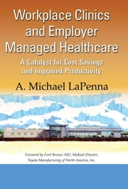 Workplace Clinics and Employer Managed Healthcare: A Catalyst for Cost Savings and Improved Productivity ebook by La Penna, A. Michael