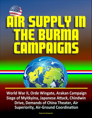 Air Supply in the Burma Campaigns: World War II, Orde Wingate, Arakan Campaign, Siege of Myitkyina, Japanese Attack, Chindwin Drive, Demands of China Theater, Air Superiority, Air-Ground Coordination ebook by Progressive Management