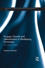 Pro-poor Growth and Liberalization in Developing Economies - The Case of Nepal ebook by Sanjaya Acharya