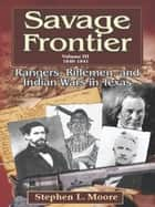 Savage Frontier Volume 3 1840-1841: Rangers, Riflemen, and Indian Wars in Texas ebook by Stephen L. Moore