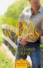 The Pride of Jared MacKade - The MacKade Brothers, Book Two ebook by Nora Roberts