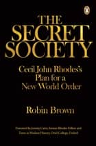 The Secret Society - Cecil John Rhodes's Plans for a New World Order ebook by Robin Brown