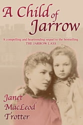 A CHILD OF JARROW - A Compelling and Heartrending sequel to the bestselling The Jarrow Lass ebook by Janet MacLeod Trotter