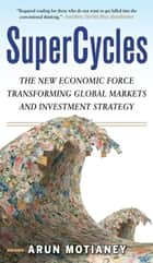SuperCycles: The New Economic Force Transforming Global Markets and Investment Strategy ebook by Arun Motianey