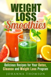 Weight Loss Smoothies: Delicious Recipes for Your Detox, Cleanse and Weight Loss Program - Weight Loss & Detox Program ebook by Johanna Thomson