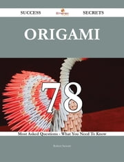 Origami 78 Success Secrets - 78 Most Asked Questions On Origami - What You Need To Know ebook by Robert Stewart