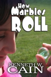 How Marbles Roll ebook by Kenneth W. Cain