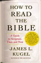 How to Read the Bible - A Guide to Scripture, Then and Now ebook by James L. Kugel