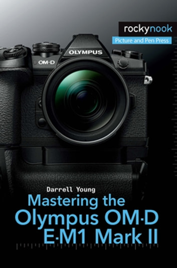 Mastering the Olympus OM-D E-M1 Mark II ebook by Darrell Young