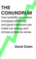 The Conundrum - how scientific innovation, increased efficiency, and good intentions can make our energy and climate problems worse ebook by David Owen