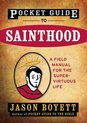 Pocket Guide to Sainthood - The Field Manual for the Super-Virtuous Life ebook by Jason Boyett