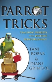 Parrot Tricks: Teaching Parrots with Positive Reinforcement ebook by Grindol, Diane