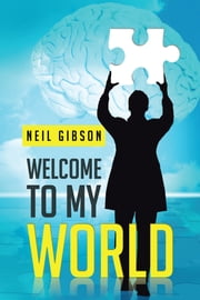 WELCOME TO MY WORLD ebook by NEIL GIBSON