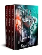 To Kill A Vampire Boxset ebook by Rachel E Rice