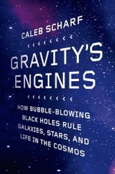 Gravity's Engines - How Bubble-Blowing Black Holes Rule Galaxies, Stars, and Life in the Cosmos ebook by Caleb A. Scharf