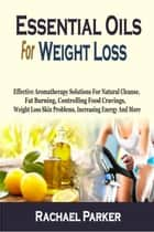 Essential Oils For Weight Loss: Effective Aromatherapy Solutions For Natural Cleanse, Fat Burning, Controlling Food Cravings, Weight Loss Skin Problems, Increasing Energy And More ebook by Rachael Parker