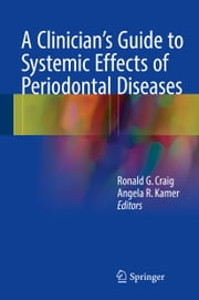 A Clinician's Guide to Systemic Effects of Periodontal Diseases ebook by Ronald G. Craig,Angela R. Kamer