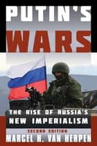 Putin's Wars - The Rise of Russia's New Imperialism ebook by Marcel H. Van Herpen