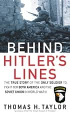 Behind Hitler's Lines - The True Story of the Only Soldier to Fight for both America and the SovietUnion in World War II ebook by Thomas H. Taylor