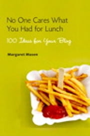 No One Cares What You Had For Lunch - 100 Ideas for Your Blog ebook by Margaret Mason