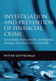 Investigation and Prevention of Financial Crime - Knowledge Management, Intelligence Strategy and Executive Leadership ebook by Petter Gottschalk