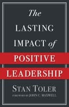 The Lasting Impact of Positive Leadership ebook by Stan Toler, John C. Maxwell
