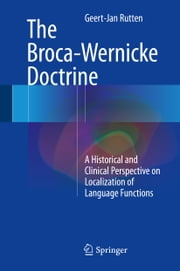 The Broca-Wernicke Doctrine - A Historical and Clinical Perspective on Localization of Language Functions ebook by Geert-Jan Rutten