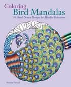 Coloring Bird Mandalas - 30 Hand-drawn Designs for Mindful Relaxation ebook by Wendy Piersall