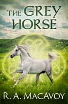 The Grey Horse ebook by R. A. MacAvoy