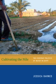 Cultivating the Nile - The Everyday Politics of Water in Egypt ebook by Jessica Barnes