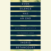 Even Silence Has an End - My Six Years of Captivity in the Colombian Jungle audiobook by Ingrid Betancourt