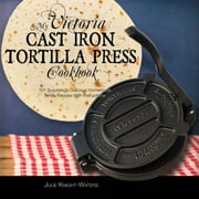 My Victoria Cast Iron Tortilla Press Cookbook (Ed 2) ebook by Julie Knight-Waters