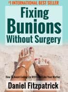Fixing Bunions Without Surgery: How To Avoid Ending Up With Feet Like Your Mother ebook by Daniel Fitzpatrick